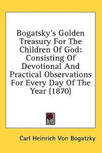 Bogatsky's Golden Treasury For The Children Of God: Consisting Of Devotional And Practical Observations For Every Day Of The Year (1870)