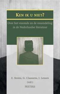 Ken Ik U Niet?: Over Het Vreemde En de Vreemdeling in de Nederlandse Literatuur