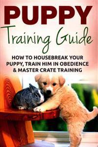 Puppy Training: The Ultimate Puppy Training Guide: How to Housebreak Your Puppy, Train Him in Obedience & Master Crate Training for Li