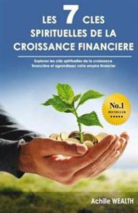 Les 7 Cles Spirituelles de La Croissance Financiere: Decouvrez Les Cles Spirituelles Qui Fondent La Croissance Financiere Et Agrandissez Votre Empire