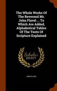 The Whole Works of the Reverend Mr. John Flavel ... to Which Are Added, Alphabetical Tables of the Texts of Scripture Explained