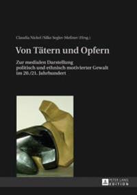 Von Taetern Und Opfern: Zur Medialen Darstellung Politisch Und Ethnisch Motivierter Gewalt Im 20./21. Jahrhundert