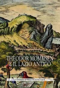 Theodor Mommsen E Il Lazio Antico: Giornata Di Studi in Memoria Dell'illustre Storico, Epigrafista E Giurista