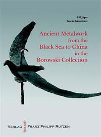Ancient Metalworks from the Black Sea to China in the Borowski Collection: With an Introduction by Sir John Boardman