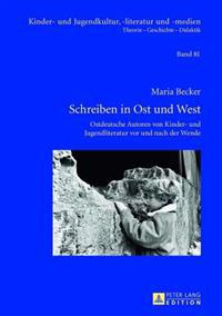 Schreiben in Ost Und West: Ostdeutsche Autoren Von Kinder- Und Jugendliteratur VOR Und Nach Der Wende