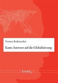 Kants Antwort Auf Die Globalisierung: Das Kantsche Weltburgerrecht ALS Prinzip Einer Normativen Politischen Theorie Des Weltpolitischen Systems Zur St