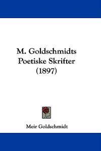 M. Goldschmidts Poetiske Skrifter