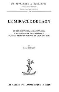 Le Miracle de Laon: Le Deraisonnable, Le Raisonnable, L'Apocalyptique Et Le Politique Dans Les Recits Du Miracle de Laon (1566-1578)