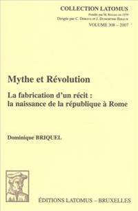 Mythe Et Revolution: La Fabrication D'Un Recit: La Naissance de La Republique a Rome