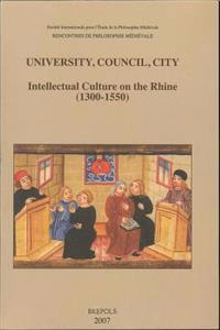 University, Council, City. Intellectual Culture on the Rhine (1300-1550): Acts of the Xiith International Colloquium of the Societe Internationale Pou