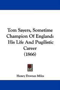 Tom Sayers, Sometime Champion Of England: His Life And Pugilistic Career (1866)