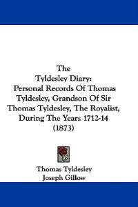 The Tyldesley Diary: Personal Records Of Thomas Tyldesley, Grandson Of Sir Thomas Tyldesley, The Royalist, During The Years 1712-14 (1873)