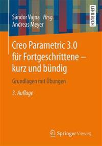 Creo Parametric 3.0 Fur Fortgeschrittene - Kurz Und Bundig: Grundlagen Mit Ubungen