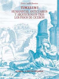Tusculum I: Humanistas, Anticuarios y Arqueologos Tras Los Pasos de Ciceron. Historiografia de Tusculum (Siglos XIV - XIX)