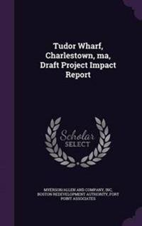 Tudor Wharf, Charlestown, Ma, Draft Project Impact Report