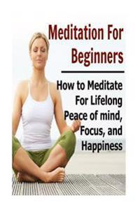 Meditation for Beginners: How to Meditate for Lifelong Peace of Mind, Focus, and Happiness: Meditation, Meditation Book, Meditation Guide, Medit