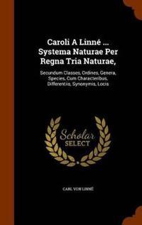Caroli a Linne ... Systema Naturae Per Regna Tria Naturae Secundum Classes, Ordines, Genera, Species, Cum Characteribus, Differentiis, Synonymis, Locis
