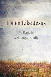 Listen Like Jesus: 40 Days to a Stronger Family