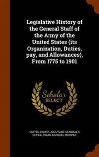 Legislative History of the General Staff of the Army of the United States (Its Organization, Duties, Pay, and Allowances), from 1775 to 1901