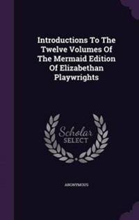 Introductions to the Twelve Volumes of the Mermaid Edition of Elizabethan Playwrights