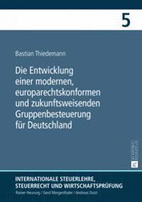 Die Entwicklung Einer Modernen, Europarechtskonformen Und Zukunftsweisenden Gruppenbesteuerung Fuer Deutschland: Eine Untersuchung Insbesondere Unter