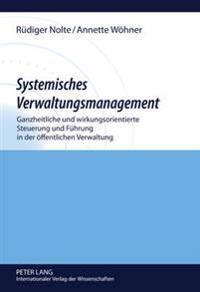 Systemisches Verwaltungsmanagement: Ganzheitliche Und Wirkungsorientierte Steuerung Und Fuehrung in Der Oeffentlichen Verwaltung