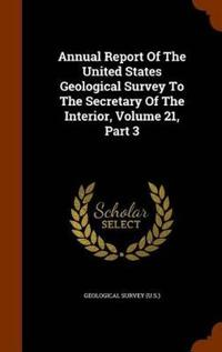 Annual Report of the United States Geological Survey to the Secretary of the Interior, Volume 21, Part 3