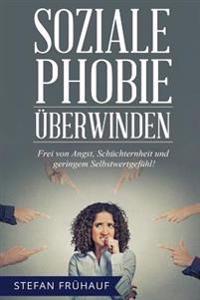 Soziale Phobie Uberwinden: Frei Von Angst, Schuchternheit Und Geringem Selbstwertgefuhl - Bewahrte Methoden Fur Mehr Selbstbewusstsein, Kontaktfr