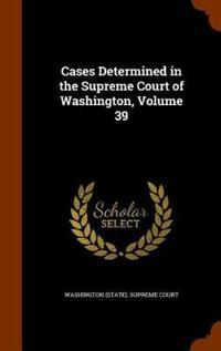Cases Determined in the Supreme Court of Washington, Volume 39