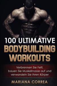 100 Ultimative Bodybuilding Workouts: Verbrennen Sie Fett, Bauen Sie Muskelmasse Auf Und Verwandeln Sie Ihren Korper