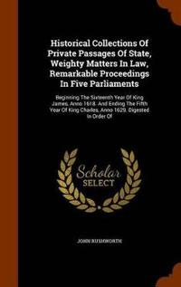 Historical Collections of Private Passages of State, Weighty Matters in Law, Remarkable Proceedings in Five Parliaments