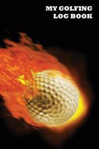My Golfing Log Book: Golf Ball on Fire, 6 X 9, Track 100 Games of Golf