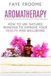 Aromatherapy: How to Use Natures Remedies to Improve Your Health and Wellbeing