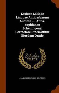Lexicon Latinae Linguae Antibarbarum Auctore --- Anna-Sophianeo Scheningensi Correctore Praemittitur Eiusdem Oratio