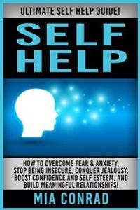 Self Help: Ultimate Self Help Guide! How to Overcome Fear & Anxiety, Stop Being Insecure, Conquer Jealousy, Boost Confidence and
