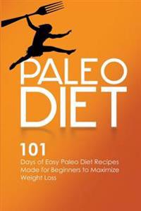Paleo Diet: 101 Days of Easy Paleo Diet Recipes Made for Beginners to Maximize Weight Loss