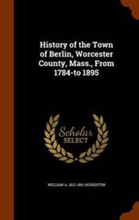 History of the Town of Berlin, Worcester County, Mass., from 1784-To 1895