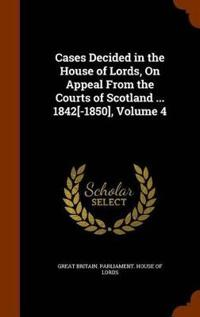 Cases Decided in the House of Lords, on Appeal from the Courts of Scotland ... 1842[-1850], Volume 4