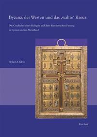 Byzanz, Der Westen Und Das Wahre Kreuz: Die Geschichte Einer Reliquie Und Ihrer Kunstlerischen Fassung in Byzanz Und Im Abendland