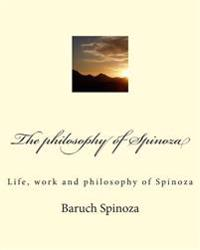 The Philosophy of Spinoza: Life, Work and Philosophy of Spinoza