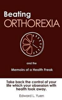 Beating Orthorexia and the Memoirs of a Health Freak