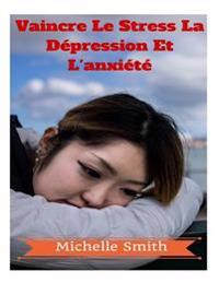 Vaincre Le Stress La Depression Et L'Anxiete: Un Guide Du Psychologue a la Reduction Du Stress, de Bien-Etre & Prise de Controle