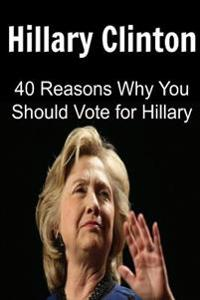 Hillary Clinton: 40 Reasons Why You Should Vote for Hillary Clinton: Hillary Clinton, Hillary Clinton Book, Hillary Clinton Info, Hilla