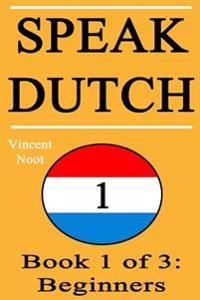 Speak Dutch: Book 1 of 3: Beginners (How to Speak Dutch, Dutch for Beginners, Dutch Language, Learn Dutch, How to Learn Dutch, Spea