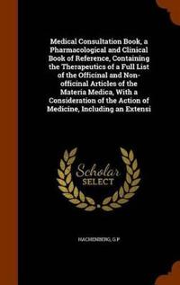 Medical Consultation Book, a Pharmacological and Clinical Book of Reference, Containing the Therapeutics of a Full List of the Officinal and Non-Officinal Articles of the Materia Medica, with a Consideration of the Action of Medicine, Including an Extensi