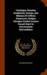 Catalogus Senatus Academici, Eorum, Qui Munera Et Officia Gesserunt, Quique Alicujus Gradus Laurea Donati Sunt in Universitate Harvardiana