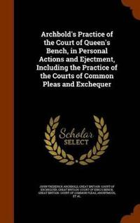 Archbold's Practice of the Court of Queen's Bench, in Personal Actions and Ejectment, Including the Practice of the Courts of Common Pleas and Exchequer