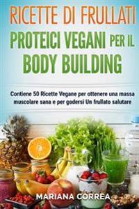 Ricette Di Frullati Proteici Vegani Per Il Bodybuilding: Contiene 50 Ricette Vegane Per Ottenere Una Massa Muscolare Sana E Per Godersi Un Frullato Sa