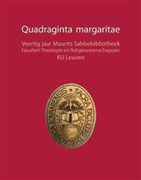 Quadraginta Margaritae: Veertig Jaar Maurits Sabbebibliotheek. Faculteit Theologie En Religiewetenschappen, Ku Leuven