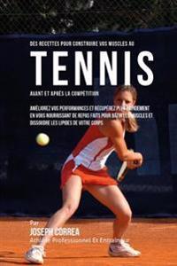 Des Recettes Pour Construire Vos Muscles Au Tennis Avant Et Apres La Competition: Ameliorez Vos Performances Et Recuperez Plus Rapidement En Vous Nour